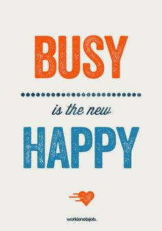 """""""Busy is the new Happy"""". Cute but not TOO busy if I hear what most women are complaining about!"""