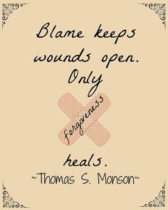I Can Forgive.Blame keeps wounds open. Only forgiveness heals. ~Thomas S Monson~ by Chocolate on my Cranium Lds Quotes, Quotable Quotes, Great Quotes, Qoutes, Inspirational Quotes, Mormon Quotes, Prophet Quotes, Blame Quotes, Motivational Quotes