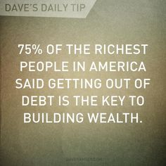 """75% of the richest people in America said getting out of debt is the key to building wealth."" - Dave Ramsay"