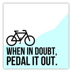 When in doubt, pedal it out.