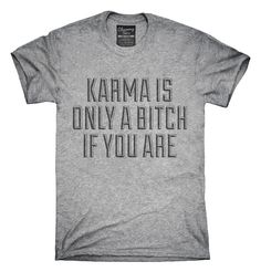 Karma Is Only A Bitch If You Are T-Shirts, Hoodies, Tank Tops