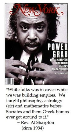 Civil rights leader Al Sharpton on Civilization.                                                       WOW WHERE THE HELL DID YOU LEARN THAT? Idiots-R-Us university.   You jungle tribe dwellers were dancing around naked,with mud smeared on you,praising your last raid on another jungle tribe,and shrinking heads! Honestly,did you ever study ANYWHERE?