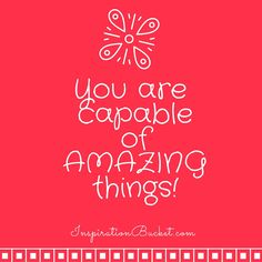 You are capable of amazing things.  InspirationBucket.com...Daily Words of Wisdom
