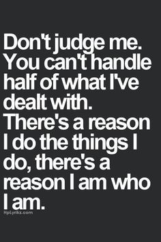 Don't judge me. I am who I am for a reason. You don't know what I've been through, and even you wouldn't be able to live through it.