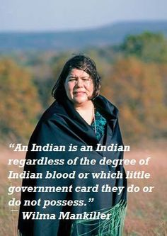 The late Wilma Mankiller is one of my Cherokee heroes. She was the first modern woman chief of the Oklahoma Cherokees, a dedicated person, and a writer of several non-fiction books.