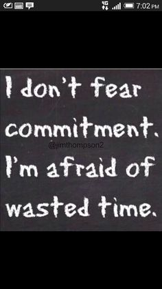 I dont fear commitment, I'm afraid of wasted time