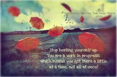 """""""Stop beating yourself up. You are a work in progress; which means you get there a little at a time, not all at once!"""" I need to remember this!"""