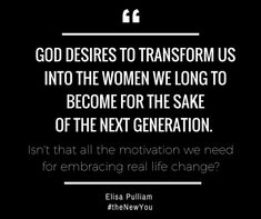 God desires to transform us into the women we long to become for the sake of the next generation. Isn't that all the motivation you need to seek His work inside your heart and mind?  #theNEWyou