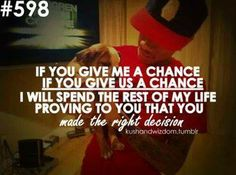 If you give me a chance, If you give us a chance, I will spend the rest of my life proving to you that you made the right decision.