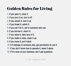 Golden Rules for Living. If you open it, CLOSE it. If you MAKE A MESS, CLEAN IT UP!!!