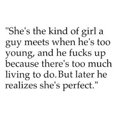 She's the kind of girl a guy meets when he's too young, and he effs up because there's too much living to do. But later he realizes she's perfect♥