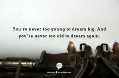 You're never too young to dream big. And you're never too old to dream again.