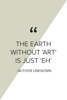 """The Earth without 'art' is just 'eh'"" love this!!"