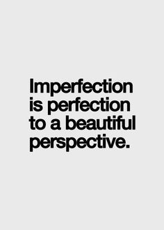 Imperfection is perfection to a beautiful perspective ~