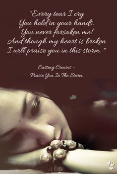 "❤ ❤ ❤ ""Every tear I cry You hold in your hands. You never forsaken me! And though my heart is broken I will praise you in this storm. "" Casting Crowns - Praise You In The Storm"