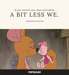 """If you weren't you, then we'd all be a bit less we."" — Piglet, Winnie and the Pooh"
