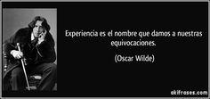 Experiencia es el nombre que damos a nuestras equivocaciones. (Oscar Wilde)