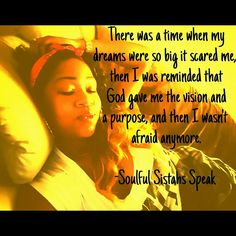 "It's absolutely normal for your dreams to intimidate you, that's a great sign that you are pushing yourself past the boundaries of playing it safe. Take that leap faith, and don't focus too much on the ""how"", have faith that the universe will provide all that you will need on your journey. ~Soulful Sistahs Speak"