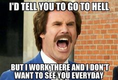 I'd tell you to go to hell, but I work there and don't want to see you everyday.