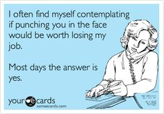 Funny Workplace Ecard: I often find myself contemplating if punching you in the face would be worth losing my job. Most days the answer is yes.