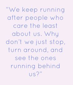 We keep running after people who care the least about us. Why don't we just stop turn around, and see the ones running behind us?