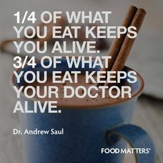 One Quarter of what you eat keeps you alive.  The other three quarters keeps your doctor alive