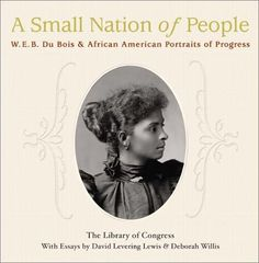 Small Nation of People: W. E. B. Du Bois and African American Portraits of Progress by Deborah Willis, David Levering Lewis   A Small Nation of People: W. E. B. Du Bois As the world prepared for the Exposition Universalle de 1900 in Paris, W. E. B. Du Bois was approached to help represent African American life. He came with a cache of stunning photographs to illustrate the progress of Negroes in America -- Breathtaking!
