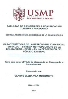 Título: Características de la responsabilidad social en salud – Sistema Metropolitano de la Solidaridad – Sisol – en la percepción del público externo / Autora: Vila, Gladys / Ubicación: Biblioteca FCCTP - USMP 4to piso / Código: T/362.12/V695/2014.