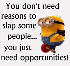 You don't need reasons to slap some people..... you just need opportunities! - minion