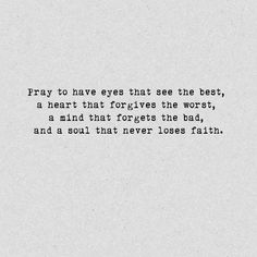 Pray to have eyes that see the best, a heart that forgives the worst, a mind that forgets the bad, and a soul that never loses faith.
