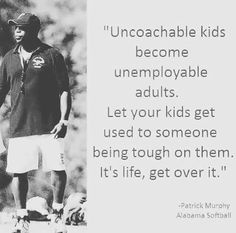 Uncoachable kids become unemployable adults. Let your kids get used to someone being hard on them. It's life, get over it. - Patrick Murphy, Alabama Softball