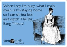 When I say I'm busy, what I really mean is I'm staying home so I can sit bra-less and watch The Big Bang Theory! yeah baby