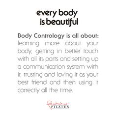 Body Contrology is all about: learning more about your body, getting in better touch with all its parts and setting up a system with it, trusting and loving it as your best friend and then using it correctly all the time. ~ Ron Fletcher from Every Body is Beautiful