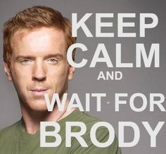 Keep calm and wait for Brody.  Homeland Season 3...Damien Lewis. Showtime.