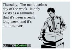 The truth. what is thursday even about? and tuesday for that matter. do we really need those days?