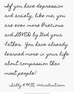 If you have depression and anxiety, like me, you are even more Precious and LOVED by God your Father. You have already learned more in your life about compassion than most people!