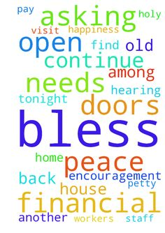 God Bless me!   Please continue open doors to me in - God Bless me Please continue open doors to me in my life. Encouragement me in my faith through the Holy Spirit. Protect me on my road trip to visit my Uncle and cousin 1hour out of town and back home tonight. Bless me and my Mom to be safe and filled with happiness and joy,. Keep peace at the Banana Courtyard among employees and all staff. Their is some nasty petty bitterness going on at that place. Lord, I am asking for all this fighting…