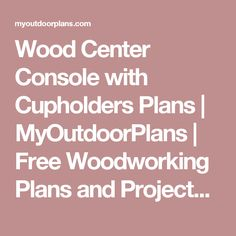 Wood Center Console with Cupholders Plans | MyOutdoorPlans | Free Woodworking Plans and Projects, DIY Shed, Wooden Playhouse, Pergola, Bbq