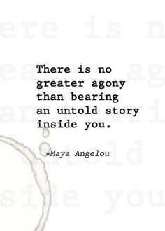 There is no greater agony than bearing an untold story inside you. -Maya Angelou <3
