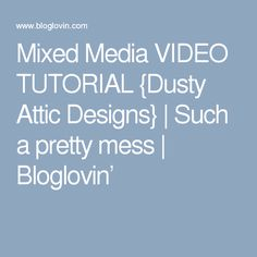 Mixed Media VIDEO TUTORIAL {Dusty Attic Designs} | Such a pretty mess | Bloglovin'