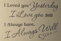 I loved you yesterday. I love you still. I always have... I always will.