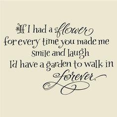 Si on m'avait donné une fleur à chaque fois que tu m'as faire rire ou sourire, aujourd'hui j'aurais un jardin dans lequel je pourrais marcher à l'infini
