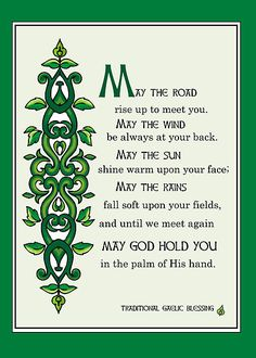 """A Gaelic Blessing- """"May the road rise up to meet you. May the wind be always at your back. May the sun shine warm upon your face. May the rains fall soft upon your fields. And until we meet again May God hold you in the palm of His hand."""" I grew up with this blessing hanging on the wall at my grandparents house. It's always been very special to me."""