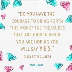 Do you have the courage to bring forth this work? The treasures that are hidden inside you are hoping you will say yes. ~ 22 Motivational Quotes From Elizabeth Gilbert's Big Magic
