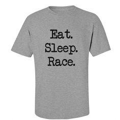 Eat Sleep Race Tee   Eat. Sleep. Race. That about sums it up!