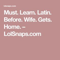 Must. Learn. Latin. Before. Wife. Gets. Home. – LolSnaps.com