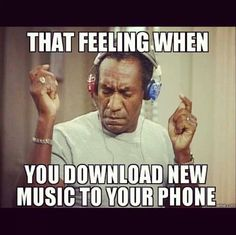 .downloading new music to your phone... Bill Cosby meme lol
