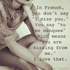 "In French, you don't say ""I miss you."" You say ""tu me manques"" which means ""you are missing from me."""