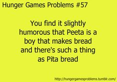 And that he lives and Panem which is Latin for bead and participates in the HUNGER Games. Also Katniss- Girl On Fire + Peeta- The Baker's Boy= TOAST The Hunger Games, Hunger Games Problems, Hunger Games Memes, Hunger Games Fandom, Hunger Games Catching Fire, Hunger Games Trilogy, Nerd Problems, Katniss Everdeen, Jenifer Lawrence
