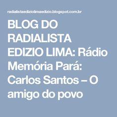 BLOG DO  RADIALISTA  EDIZIO LIMA: Rádio Memória Pará: Carlos Santos – O amigo do povo
